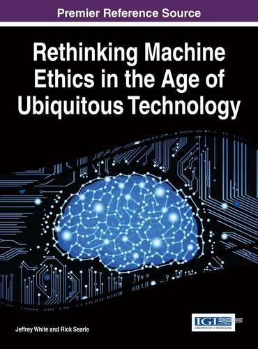 Rethinking Machine Ethics in the Age of Ubiquitous Technology - Advances in Human and Social Aspects of Technology (Hardback)