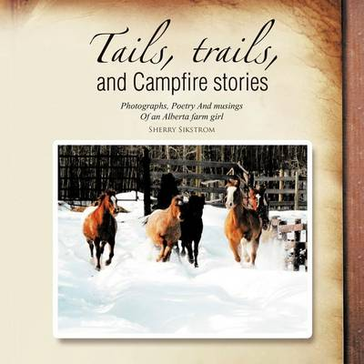 Tails, Trails, and Campfire Stories: Photographs, Poetry and Musings of an Alberta Farm Girl (Paperback)