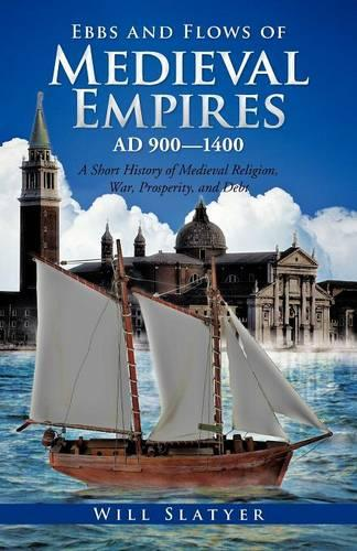 Ebbs and Flows of Medieval Empires, Ad 900-1400: A Short History of Medieval Religion, War, Prosperity, and Debt (Paperback)