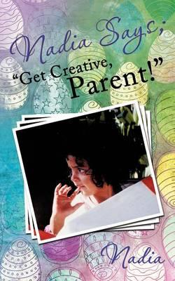 "Nadia Says; ""Get Creative, Parent!"" (Paperback)"