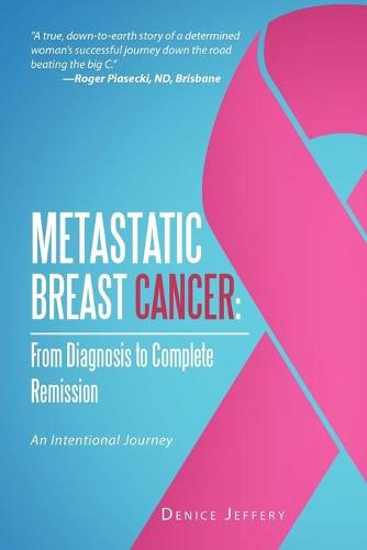 Metastatic Breast Cancer: From Diagnosis to Complete Remission: An Intentional Journey (Paperback)