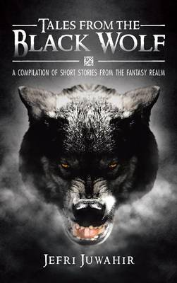 Tales from the Black Wolf: A Compilation of Short Stories from the Fantasy Realm (Hardback)