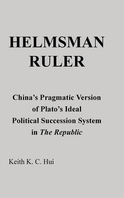 Helmsman Ruler: China's Pragmatic Version of Plato's Ideal Political Succession System in the Republic (Hardback)