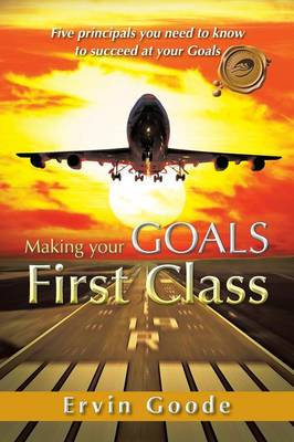 Making Your Goals First Class: Five Principals You Need to Know to Succeed at Your Goals (Paperback)