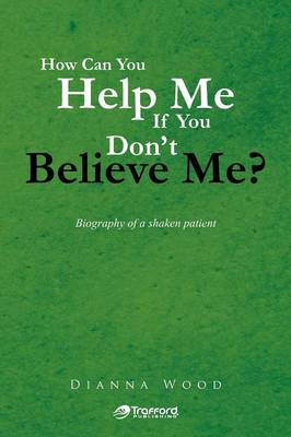 How Can You Help Me If You Don't Believe Me?: Biography of a Shaken Patient (Paperback)