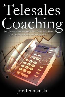 Telesales Coaching: The Ultimate Guide to Helping Your Inside Sales Team Sell Smarter, Sell Better and Sell More (Paperback)