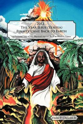 2012...the Year Jesus (Yeshua) Finally Came Back to Earth: A Fictional Tale of His Physical Arrival Back to Modern Times (Paperback)