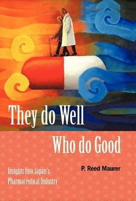 They Do Well Who Do Good: Insights Into Japan's Pharmaceutical Industry (Hardback)