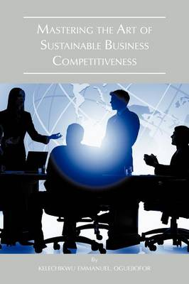 Mastering the Art of Sustainable Business Competitiveness (Paperback)