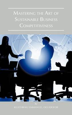 Mastering the Art of Sustainable Business Competitiveness (Hardback)