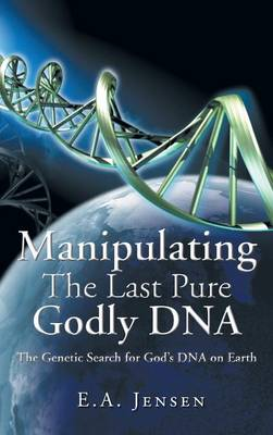Manipulating the Last Pure Godly DNA: The Genetic Search for God's DNA on Earth (Hardback)