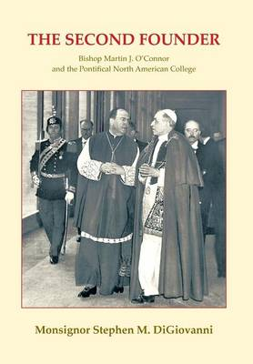 The Second Founder: Bishop Martin J. O'Connor and the Pontifical North American College (Hardback)