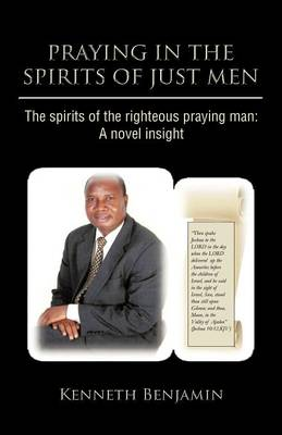 Praying in the Spirits of Just Men: The Spirits of the Righteous Praying Man: A Novel Insight (Paperback)