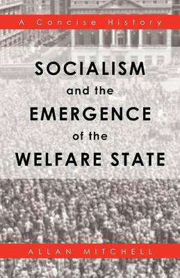 Socialism and the Emergence of the Welfare State: A Concise History (Paperback)