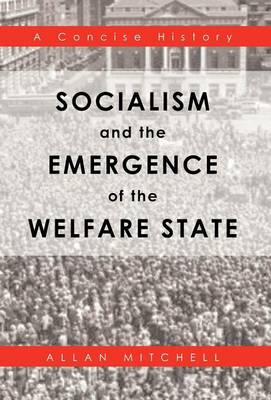 Socialism and the Emergence of the Welfare State: A Concise History (Hardback)