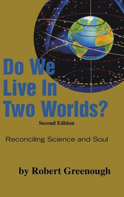 Do We Live in Two Worlds?: Reconciling Science and Soul Second Edition (Hardback)
