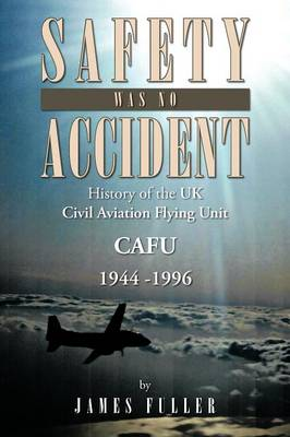 Safety Was No Accident: History of the UK Civil Aviation Flying Unit Cafu 1944 -1996 (Paperback)
