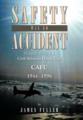 Safety Was No Accident: History of the UK Civil Aviation Flying Unit Cafu 1944 -1996 (Hardback)