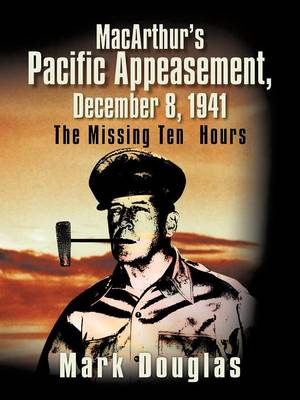 MacArthur's Pacific Appeasement, December 8, 1941: The Missing Ten Hours (Paperback)