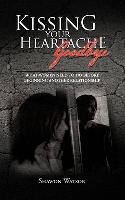 Kissing Your Heartache Goodbye: What Women Need to Do Before Beginning Another Relationship (Paperback)