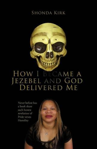 How I Became a Jezebel and God Delivered Me: Never Before Has a Book Share Such Honest Revelation of Pride Verses Humility (Paperback)