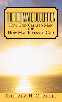 The Ultimate Deception: How God Created Man, and How Man Invented God (Hardback)