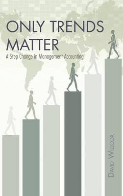 Only Trends Matter: A Step Change in Management Accounting (Hardback)