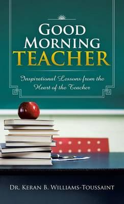 Good Morning Teacher: Inspirational Lessons from the Heart of the Teacher (Hardback)