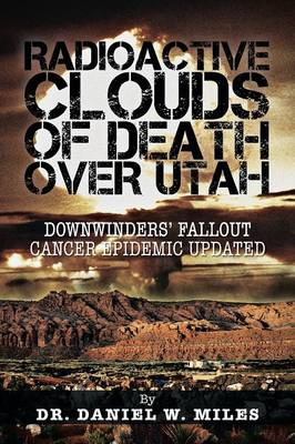 Radioactive Clouds of Death Over Utah: Downwinders' Fallout Cancer Epidemic Updated (Paperback)