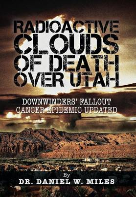 Radioactive Clouds of Death Over Utah: Downwinders' Fallout Cancer Epidemic Updated (Hardback)