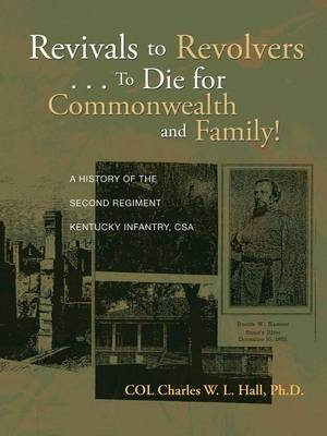 Revivals to Revolvers . . . to Die for Commonwealth and Family!: A History of the Second Regiment Kentucky Infantry, CSA (Paperback)