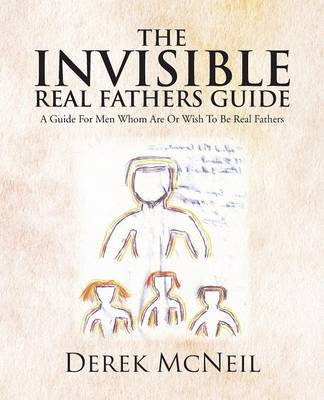 The Invisible Real Fathers Guide: A Guide for Men Whom Are or Wish to Be Real Fathers (Paperback)