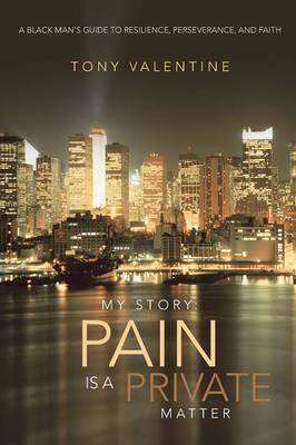 My Story: Pain Is a Private Matter: A Black Man's Guide to Resilience, Perseverance, and Faith (Paperback)