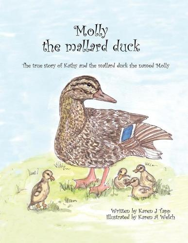 Molly the Mallard Duck: The True Story of Kathy and the Mallard Duck She Named Molly (Paperback)