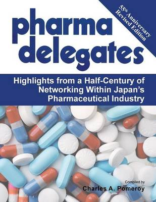 Pharma Delegates: Highlights from a Half-Century of Networking Within Japan's Pharmaceutical Industry (Paperback)
