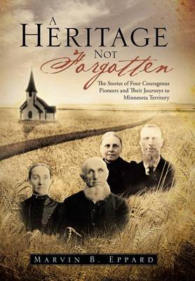 A Heritage Not Forgotten: The Stories of Four Courageous Pioneers and Their Journeys to Minnesota Territory (Hardback)