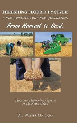 Threshing Floor D.I.y Style: A New Approach for a New Generation; From Harvest to Seed: Christians Threshed for Service in the House of God (Hardback)