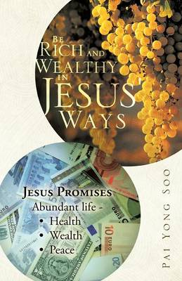 Be Rich and Wealthy in Jesus' Ways: Jesus Promises Abundant Life - Health Wealth Peace (Paperback)