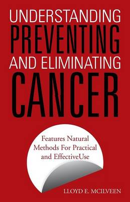 Understanding Preventing and Eliminating Cancer: Features Natural Methods for Practical and Effective Use (Paperback)