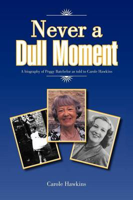 Never a Dull Moment: A Biography of Peggy Batchelor as Told to Carole Hawkins (Paperback)