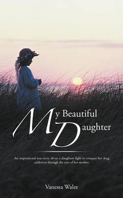 My Beautiful Daughter: An Inspirational True Story about a Daughters Fight to Conquer Her Drug Addiction Through the Eyes of Her Mother. (Paperback)