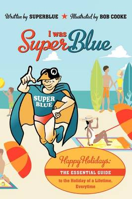 I Was Superblue: Happy Holidays - The Essential Guide to the Holiday of a Lifetime Everytime (Paperback)