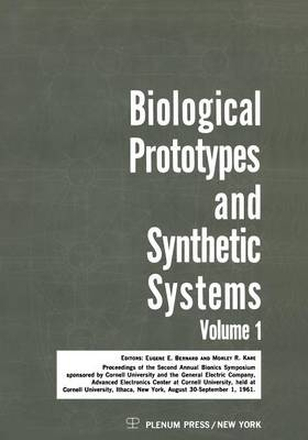 Biological Prototypes and Synthetic Systems: Volume 1 Proceedings of the Second Annual Bionics Symposium sponsored by Cornell University and the General Electric Company, Advanced Electronics Center, held at Cornell University, August 30-September 1, 1961 (Paperback)
