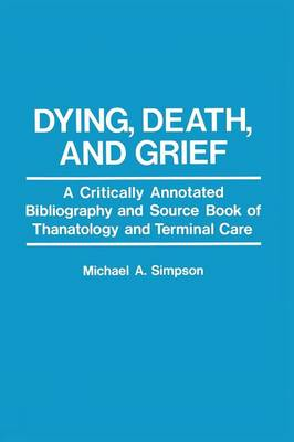 Dying, Death, and Grief: A Critically Annotated Bibliography and Source Book of Thanatology and Terminal Care (Paperback)