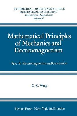 Mathematical Principles of Mechanics and Electromagnetism: Part B: Electromagnetism and Gravitation - Mathematical Concepts and Methods in Science and Engineering 17 (Paperback)