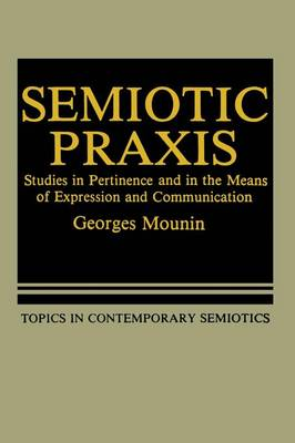 Semiotic Praxis: Studies in Pertinence and in the Means of Expression and Communication - Topics in Contemporary Semiotics 158 (Paperback)