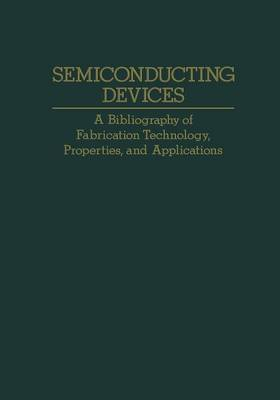 Semiconducting Devices: A Bibliography of Fabrication Technology, Properties, and Applications (Paperback)