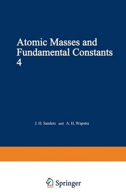 Atomic Masses and Fundamental Constants 4: Proceedings of the Fourth International Conference on Atomic Masses and Fundamental Constants held at Teddington England September 1971 (Paperback)