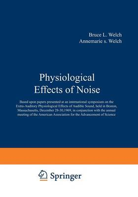 Physiological Effects of Noise: Based upon papers presented at an international symposium on the Extra-Auditory Physiological Effects of Audible Sound, held in Boston, Massachusetts, December 28 30, 1969, in conjunction with the annual meeting of the American Association for the Advancement of Science (Paperback)