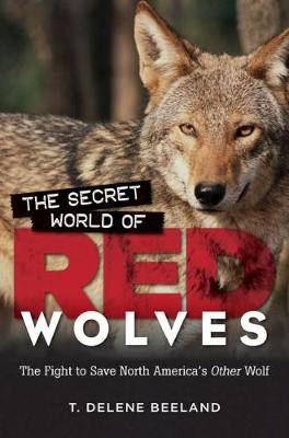 The Secret World of Red Wolves: The Fight to Save North America's Other Wolf (Hardback)